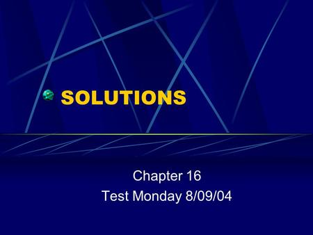 SOLUTIONS Chapter 16 Test Monday 8/09/04 What is a solution? Any substance – solid, gas, or liquid – that is evenly dispersed throughout another substance.