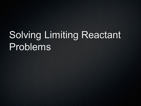Solving Limiting Reactant Problems. Background In limiting reactant problems, we have the amounts (masses or mols) of two of the reactants. The problem.