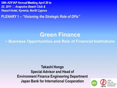 "PLENARY 1 – ""Visioning the Strategic Role of DFIs"" Takashi Hongo Special Advisor and Head of Environment Finance Engineering Department Japan Bank for."