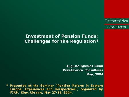 PrimAmérica CONSULTORES Investment of Pension Funds: Challenges for the Regulation* Augusto Iglesias Palau PrimAmérica Consultores May, 2004 * Presented.