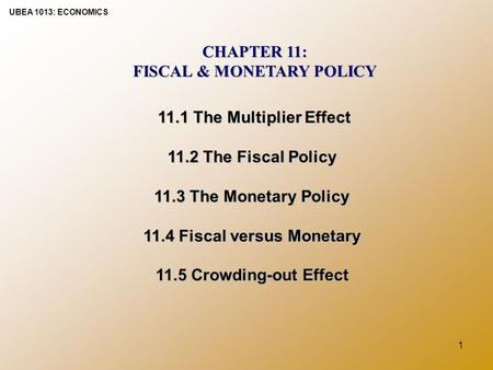 UBEA 1013: ECONOMICS 1 CHAPTER 11: FISCAL & MONETARY POLICY 11.1 The Multiplier Effect 11.2 The Fiscal Policy 11.3 The Monetary Policy 11.4 Fiscal versus.