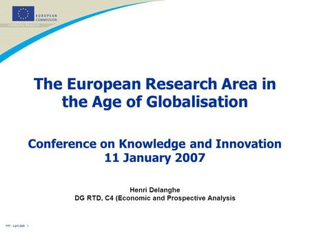 FP7 - April 2005 1 The European Research Area in the Age of Globalisation Henri Delanghe DG RTD, C4 (Economic and Prospective Analysis Conference on Knowledge.