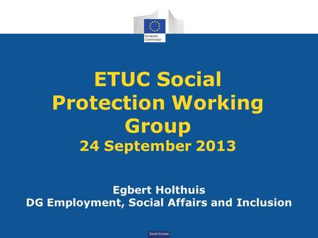 Social Europe ETUC Social Protection Working Group 24 September 2013 Egbert Holthuis DG Employment, Social Affairs and Inclusion.