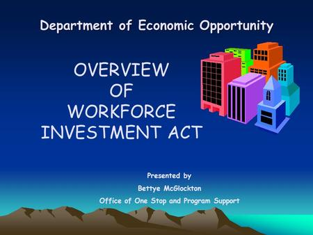 Department of Economic Opportunity OVERVIEW OF WORKFORCE INVESTMENT ACT Presented by Bettye McGlockton Office of One Stop and Program Support.