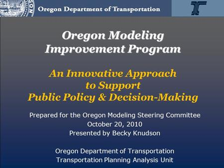 Oregon Modeling Improvement Program Oregon Modeling Improvement Program An Innovative Approach to Support Public Policy & Decision-Making Prepared for.