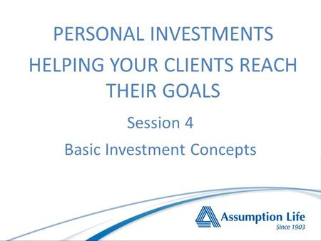 Session 4 Basic Investment Concepts PERSONAL INVESTMENTS HELPING YOUR CLIENTS REACH THEIR GOALS.