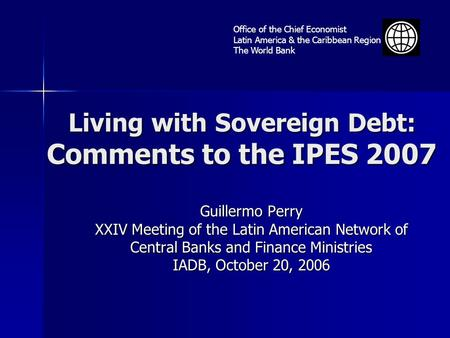 Living with Sovereign Debt: Comments to the IPES 2007 Guillermo Perry XXIV Meeting of the Latin American Network of Central Banks and Finance Ministries.