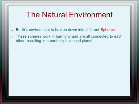 The Natural Environment Earth's environment is broken down into different Spheres These spheres work in harmony and are all connected to each other, resulting.