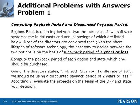 © 2013 Pearson Education, Inc. All rights reserved.9-1 Additional Problems with Answers Problem 1 Computing Payback Period and Discounted Payback Period.