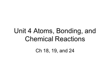 Unit 4 Atoms, Bonding, and Chemical Reactions Ch 18, 19, and 24.