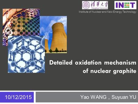 Detailed oxidation mechanism of nuclear graphite Yao WANG , Suyuan YU 10/12/2015 Institute of Nuclear and New Energy Technology.