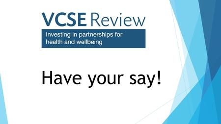 "Have your say!. "" "" The VCSE sector is a vital partner in the health and care system, helping people live healthier lives and raising standards in health."
