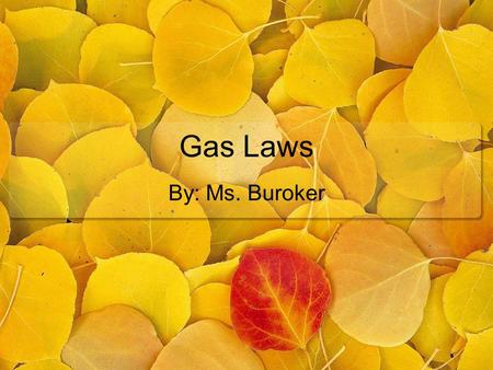 Gas Laws By: Ms. Buroker. Gas Laws Gas Laws explores the relationships between: Volume, V … Liters Temperature, T … Kelvin Amount, n … moles Pressure,