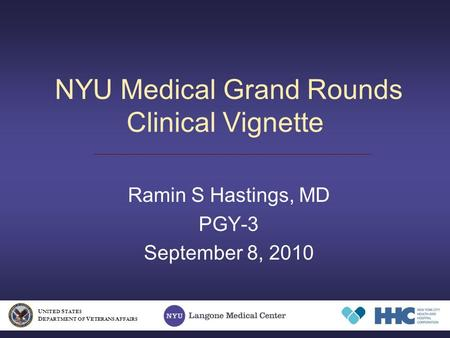 NYU Medical Grand Rounds Clinical Vignette Ramin S Hastings, MD PGY-3 September 8, 2010 U NITED S TATES D EPARTMENT OF V ETERANS A FFAIRS.