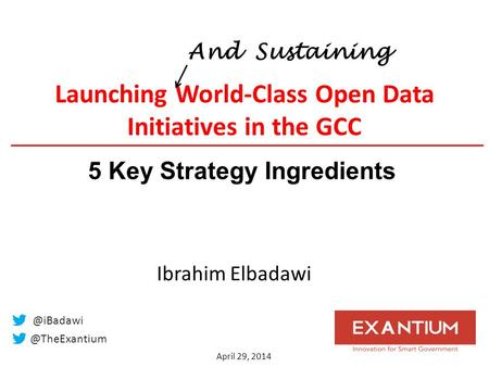 Launching World-Class Open Data Initiatives in the GCC April 29, 2014  Ibrahim Elbadawi 5 Key Strategy Ingredients.