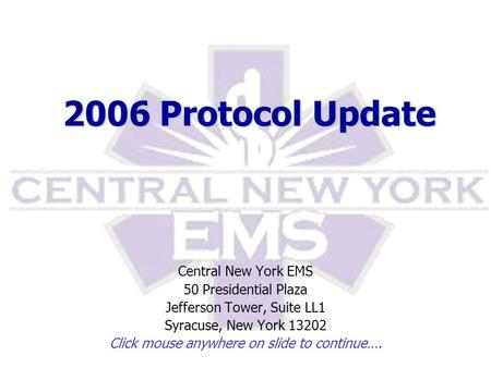 2006 Protocol Update Central New York EMS 50 Presidential Plaza Jefferson Tower, Suite LL1 Syracuse, New York 13202 Click mouse anywhere on slide to continue….