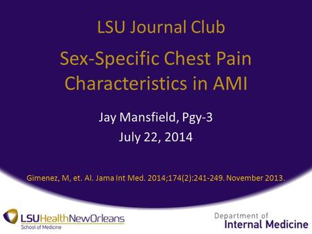 Sex-Specific Chest Pain Characteristics in AMI Jay Mansfield, Pgy-3 July 22, 2014 LSU Journal Club Gimenez, M, et. Al. Jama Int Med. 2014;174(2):241-249.