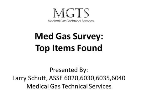 Med Gas Survey: Top Items Found Presented By: Larry Schutt, ASSE 6020,6030,6035,6040 Medical Gas Technical Services.