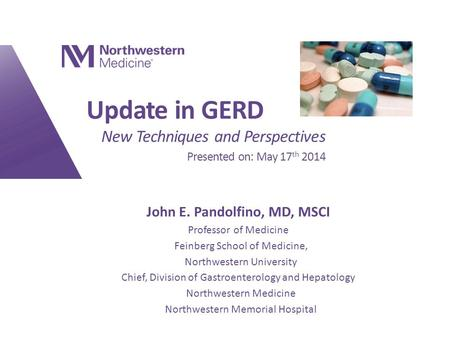 Update in GERD New Techniques and Perspectives Presented on: May 17 th 2014 John E. Pandolfino, MD, MSCI Professor of Medicine Feinberg School of Medicine,