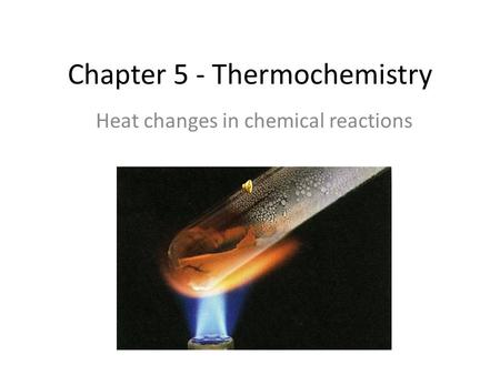 Chapter 5 - Thermochemistry Heat changes in chemical reactions.