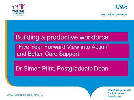 "Www.wessex.hee.nhs.uk ""Five Year Forward View into Action"" and Better Care Support Building a productive workforce Dr Simon Plint, Postgraduate Dean."