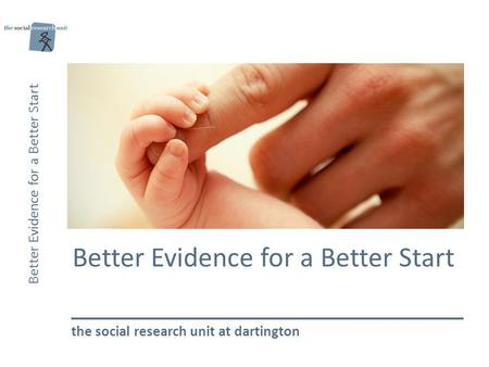 Better Evidence for a Better Start the social research unit at dartington.