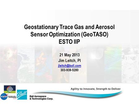 21 May 2013 Jim Leitch, PI jleitch@ball.com 303-939-5280 Geostationary Trace Gas and Aerosol Sensor Optimization (GeoTASO) ESTO IIP 21 May 2013 Jim Leitch,