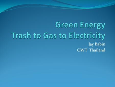 Jay Babin OWT Thailand. Trash to Gas to Electricity Use Landfill Gas (LFG) to power an engine to run a generator to produce electricity Electricity can.