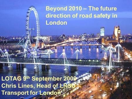 Beyond 2010 – The future direction of road safety in London LOTAG 9 th September 2009 Chris Lines, Head of LRSU Transport for London.
