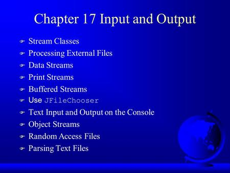 Chapter 17 Input and Output F Stream Classes F Processing External Files F Data Streams F Print Streams F Buffered Streams  Use JFileChooser F Text Input.