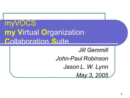 1 myVOCS my Virtual Organization Collaboration Suite Jill Gemmill John-Paul Robinson Jason L. W. Lynn May 3, 2005.