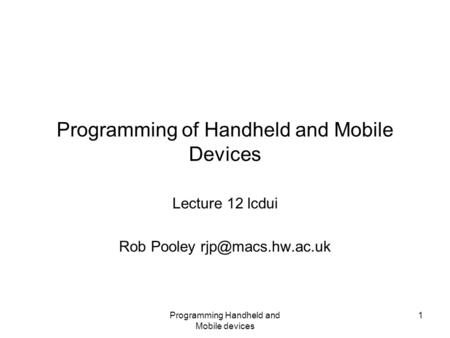 Programming Handheld and Mobile devices 1 Programming of Handheld and Mobile Devices Lecture 12 lcdui Rob Pooley