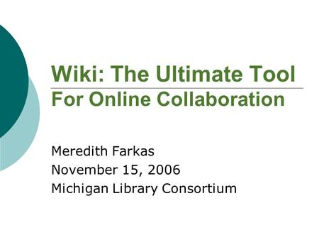 Wiki: The Ultimate Tool For Online Collaboration Meredith Farkas November 15, 2006 Michigan Library Consortium.