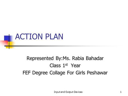 ACTION PLAN Represented By:Ms. Rabia Bahadar Class 1 st Year FEF Degree Collage For Girls Peshawar 1Input and Output Devices.