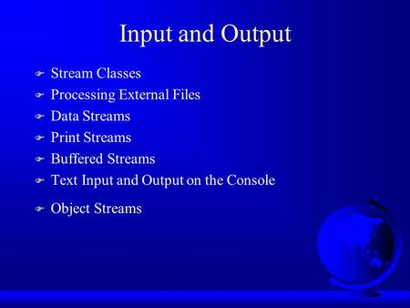 Input and Output F Stream Classes F Processing External Files F Data Streams F Print Streams F Buffered Streams F Text Input and Output on the Console.