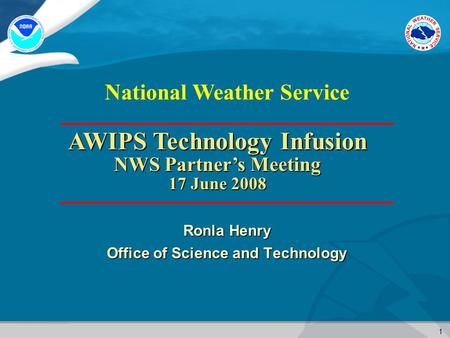 1 National Weather Service Ronla Henry Office of Science and Technology AWIPS Technology Infusion NWS Partner's Meeting 17 June 2008.