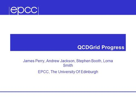 QCDGrid Progress James Perry, Andrew Jackson, Stephen Booth, Lorna Smith EPCC, The University Of Edinburgh.