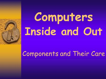 Computers Inside and Out Components and Their Care.