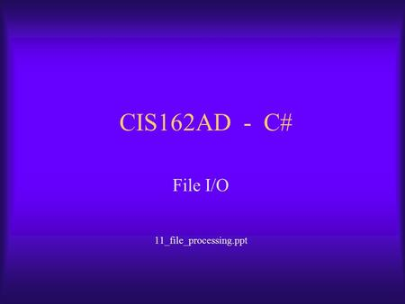 CIS162AD - C# File I/O 11_file_processing.ppt. CIS162AD2 Overview of Topics  Information Processing Cycle  File Processing (I/O)