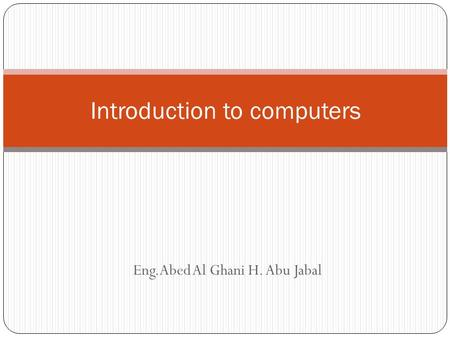 Eng.Abed Al Ghani H. Abu Jabal Introduction to computers.