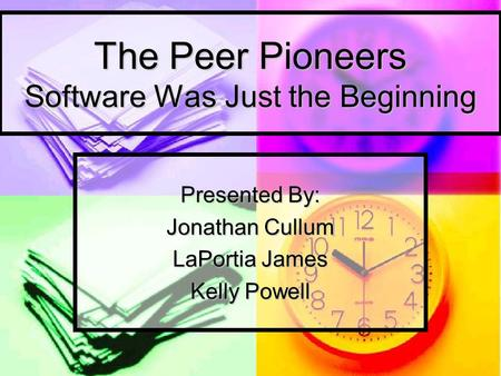 The Peer Pioneers Software Was Just the Beginning Presented By: Jonathan Cullum LaPortia James Kelly Powell.