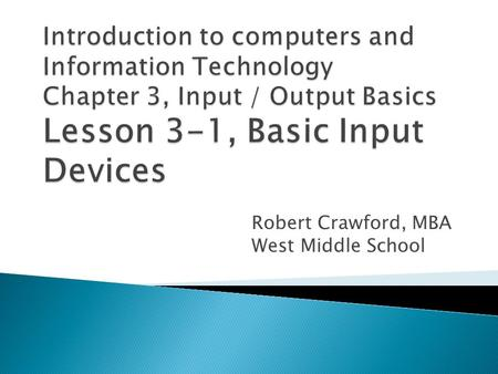 Robert Crawford, MBA West Middle School.  Distinguish among four types of input.  Compare and contrast basic input devices.  Discuss the health risks.