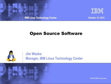 © 2006 IBM Corporation IBM Linux Technology Center October 12, 2015 Open Source Software Jim Wasko Manager, IBM Linux Technology Center.