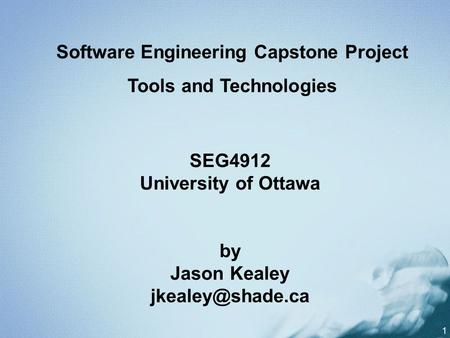 1 SEG4912 University of Ottawa by Jason Kealey Software Engineering Capstone Project Tools and Technologies.