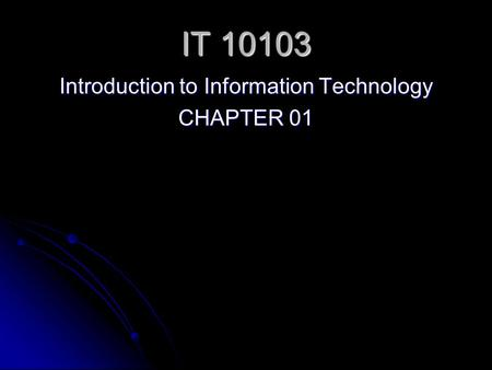 IT 10103 Introduction to Information Technology CHAPTER 01.