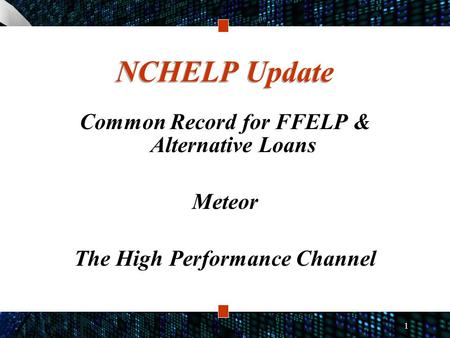 1 NCHELP Update Common Record for FFELP & Alternative Loans Meteor The High Performance Channel.