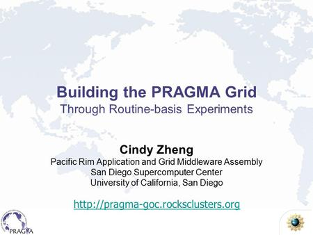 Building the PRAGMA Grid Through Routine-basis Experiments Cindy Zheng Pacific Rim Application and Grid Middleware Assembly San Diego Supercomputer Center.