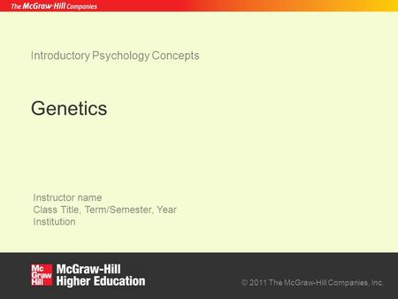 © 2011 The McGraw-Hill Companies, Inc. Instructor name Class Title, Term/Semester, Year Institution Introductory Psychology Concepts Genetics.