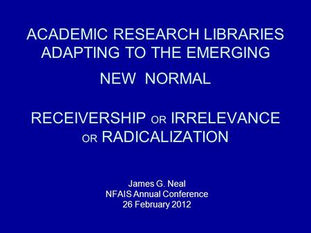 ACADEMIC RESEARCH LIBRARIES ADAPTING TO THE EMERGING NEW NORMAL RECEIVERSHIP OR IRRELEVANCE OR RADICALIZATION James G. Neal NFAIS Annual Conference 26.