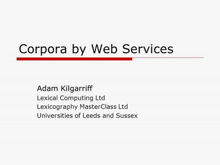 Corpora by Web Services Adam Kilgarriff Lexical Computing Ltd Lexicography MasterClass Ltd Universities of Leeds and Sussex.